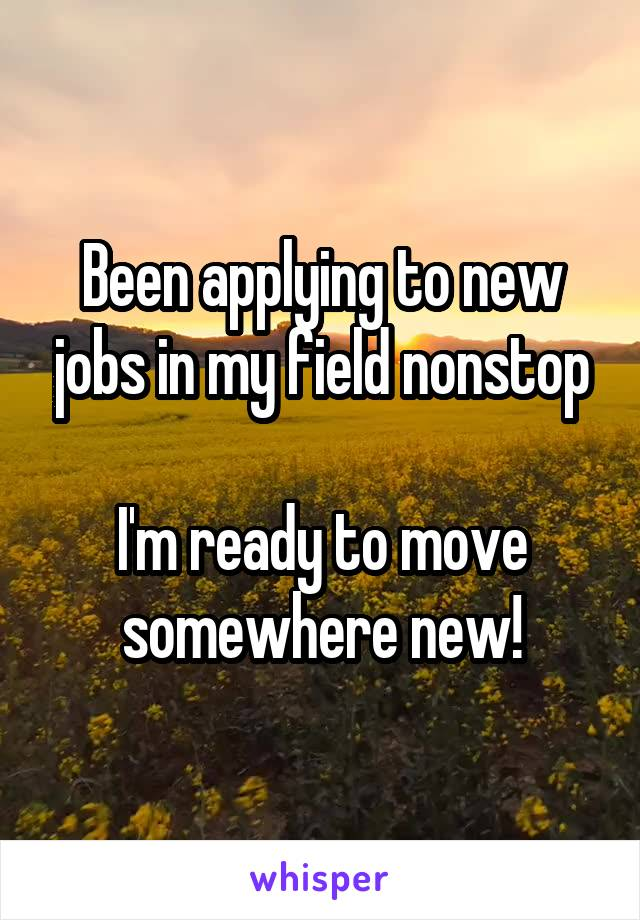 Been applying to new jobs in my field nonstop  I'm ready to move somewhere new!