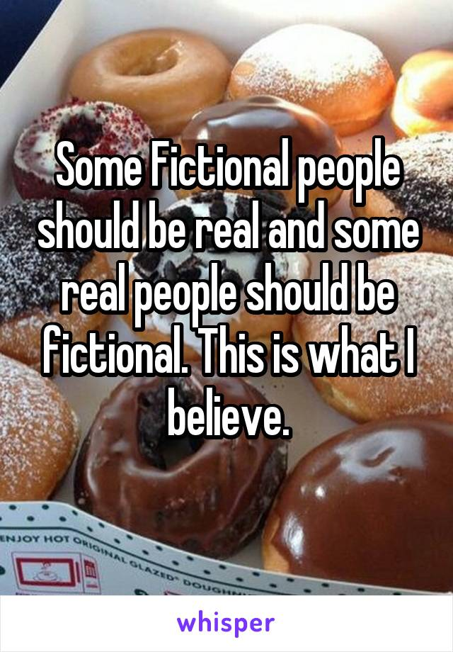 Some Fictional people should be real and some real people should be fictional. This is what I believe.