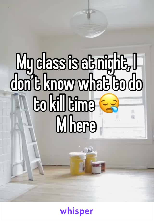My class is at night, I don't know what to do to kill time 😪 M here