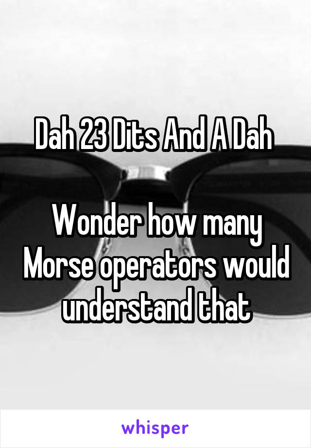 Dah 23 Dits And A Dah   Wonder how many Morse operators would understand that