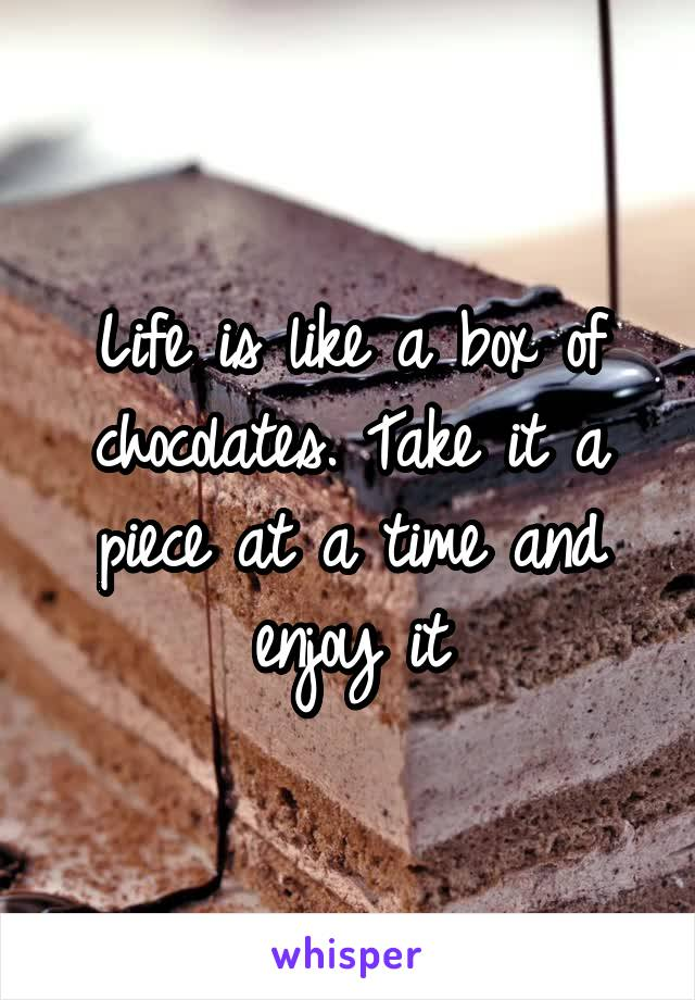 Life is like a box of chocolates. Take it a piece at a time and enjoy it