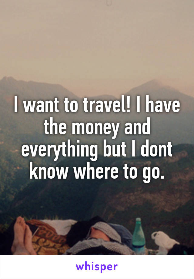 I want to travel! I have the money and everything but I dont know where to go.