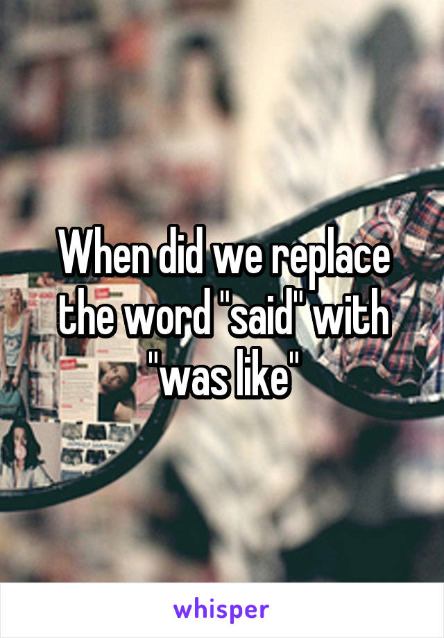 """When did we replace the word """"said"""" with """"was like"""""""