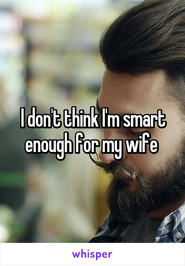 I don't think I'm smart enough for my wife