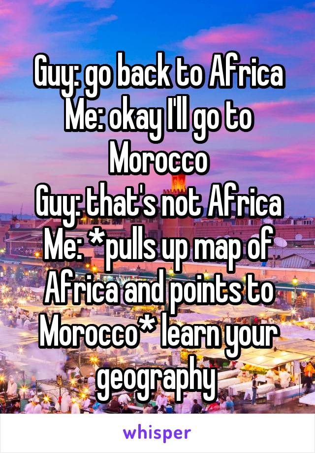 Guy: go back to Africa Me: okay I'll go to Morocco Guy: that's not Africa Me: *pulls up map of Africa and points to Morocco* learn your geography