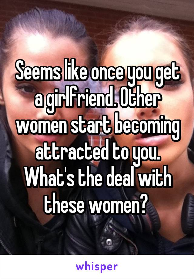 Seems like once you get a girlfriend. Other women start becoming attracted to you. What's the deal with these women?