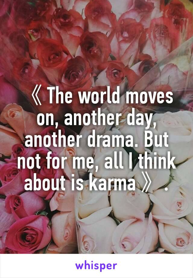 《 The world moves on, another day, another drama. But not for me, all I think about is karma 》.