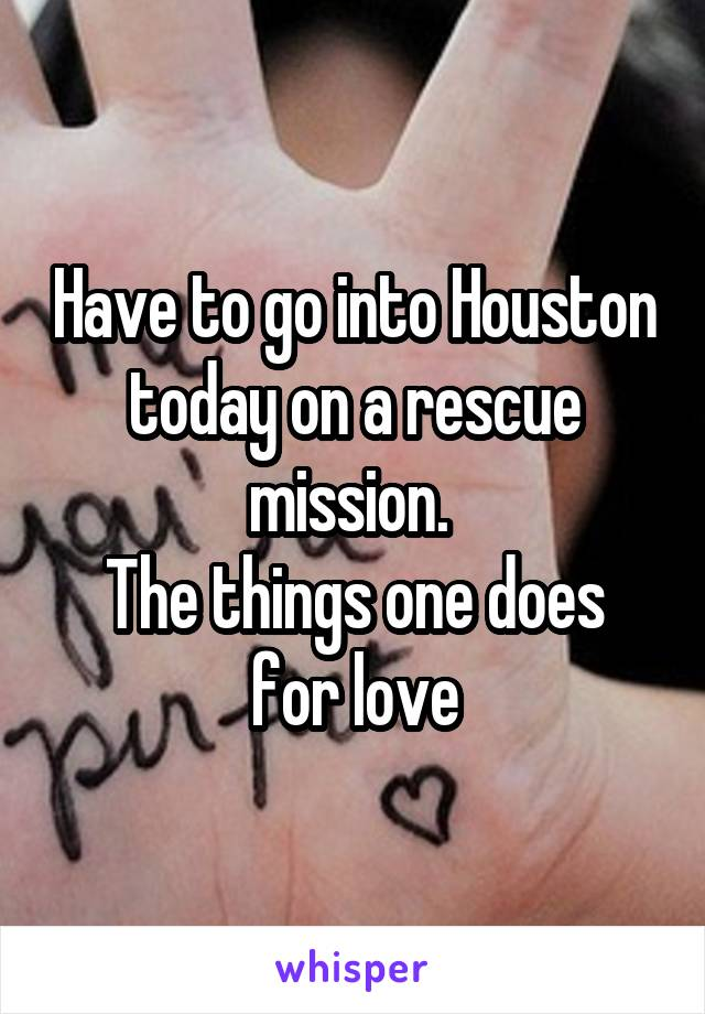 Have to go into Houston today on a rescue mission.  The things one does for love