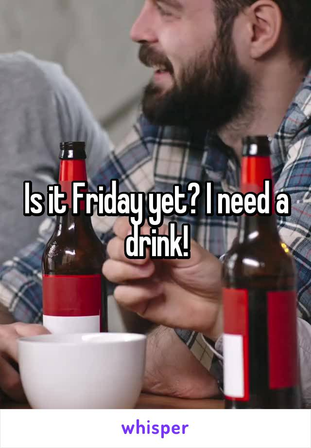Is it Friday yet? I need a drink!