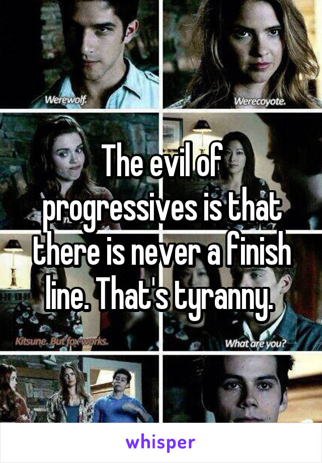 The evil of progressives is that there is never a finish line. That's tyranny.