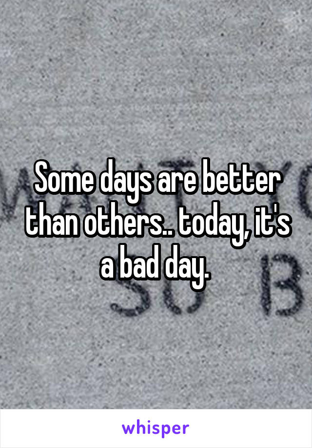 Some days are better than others.. today, it's a bad day.