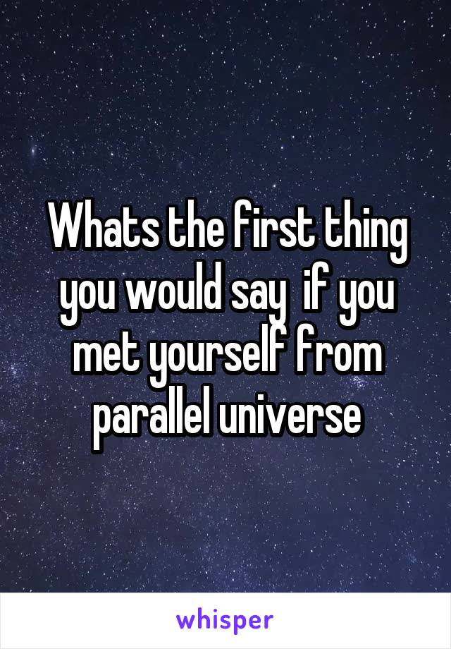 Whats the first thing you would say  if you met yourself from parallel universe