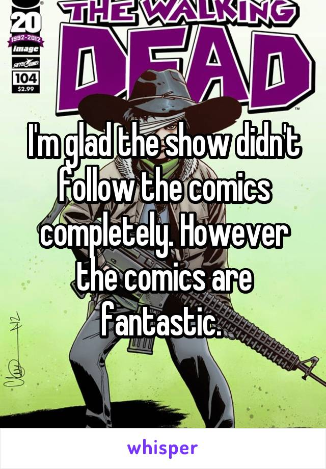 I'm glad the show didn't follow the comics completely. However the comics are fantastic.