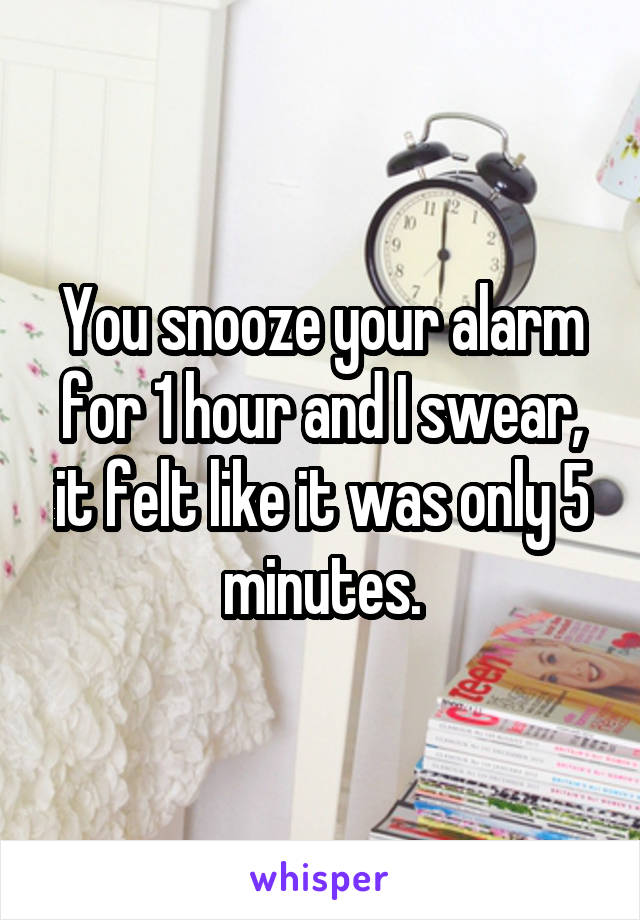 You snooze your alarm for 1 hour and I swear, it felt like it was only 5 minutes.