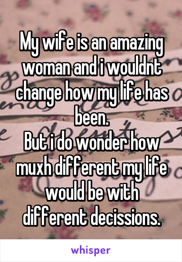 My wife is an amazing woman and i wouldnt change how my life has been. But i do wonder how muxh different my life would be with different decissions.