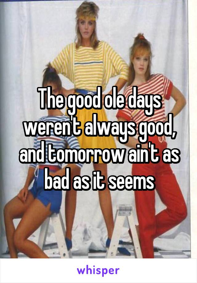 The good ole days weren't always good, and tomorrow ain't as bad as it seems
