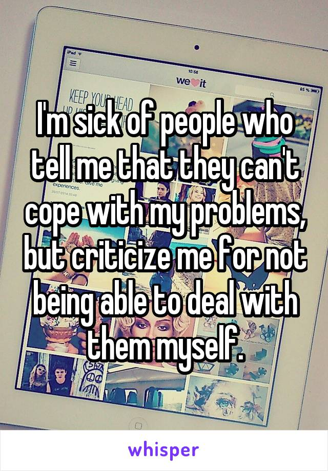 I'm sick of people who tell me that they can't cope with my problems, but criticize me for not being able to deal with them myself.