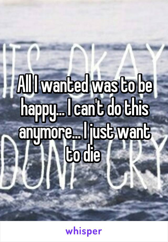 All I wanted was to be happy... I can't do this anymore... I just want to die