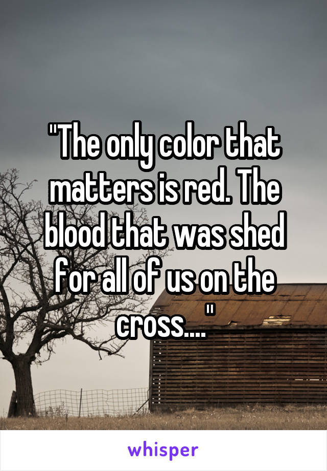 """""""The only color that matters is red. The blood that was shed for all of us on the cross...."""""""