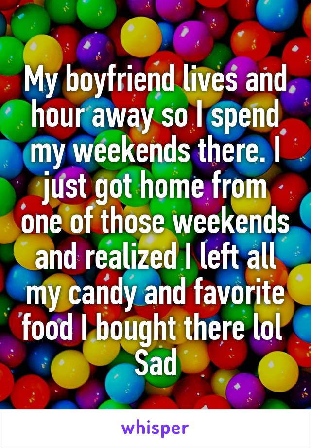 My boyfriend lives and hour away so I spend my weekends there. I just got home from one of those weekends and realized I left all my candy and favorite food I bought there lol  Sad