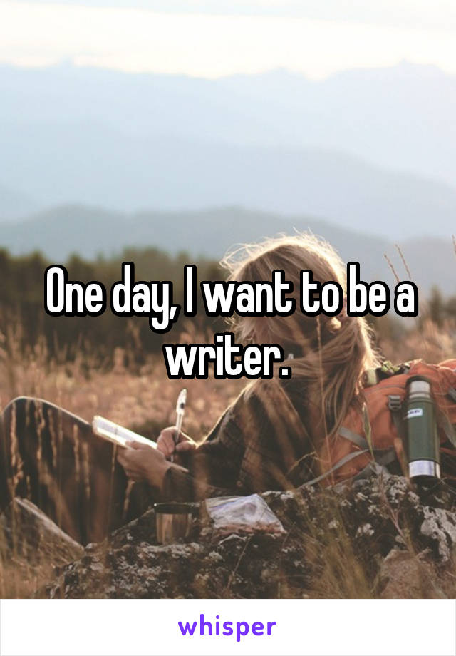 One day, I want to be a writer.
