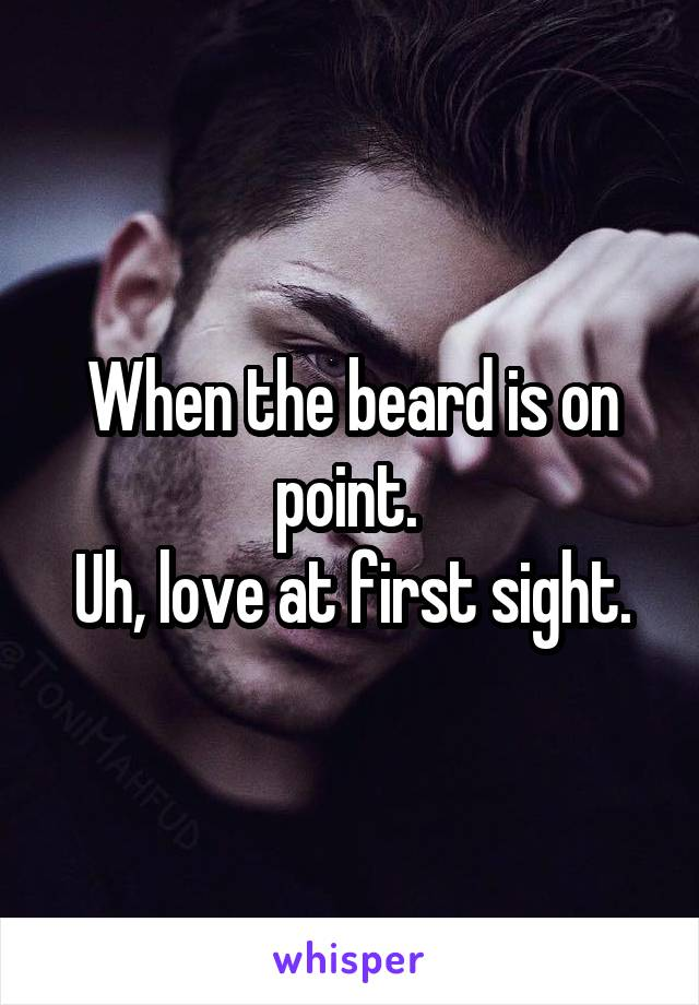 When the beard is on point.  Uh, love at first sight.