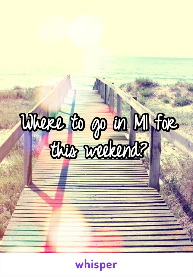 Where to go in MI for this weekend?