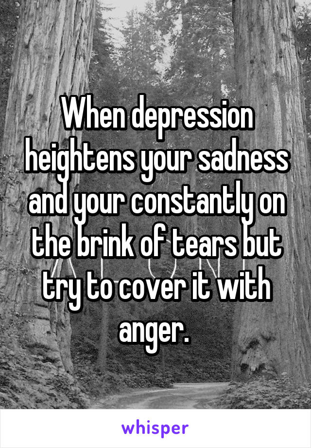 When depression heightens your sadness and your constantly on the brink of tears but try to cover it with anger.