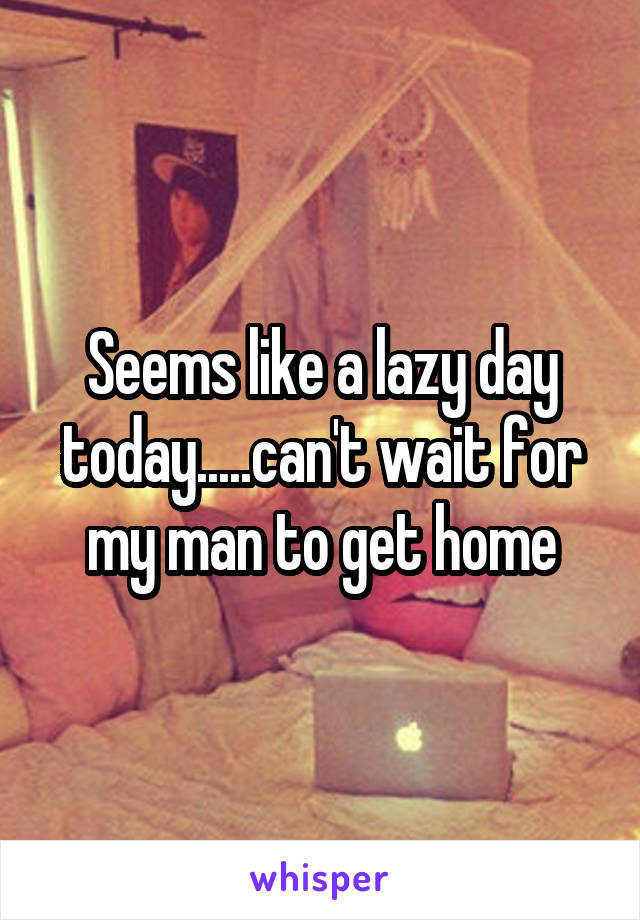 Seems like a lazy day today.....can't wait for my man to get home
