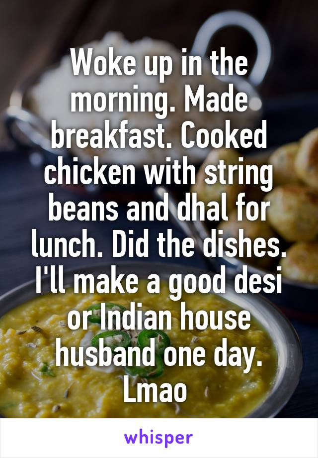 Woke up in the morning. Made breakfast. Cooked chicken with string beans and dhal for lunch. Did the dishes. I'll make a good desi or Indian house husband one day. Lmao
