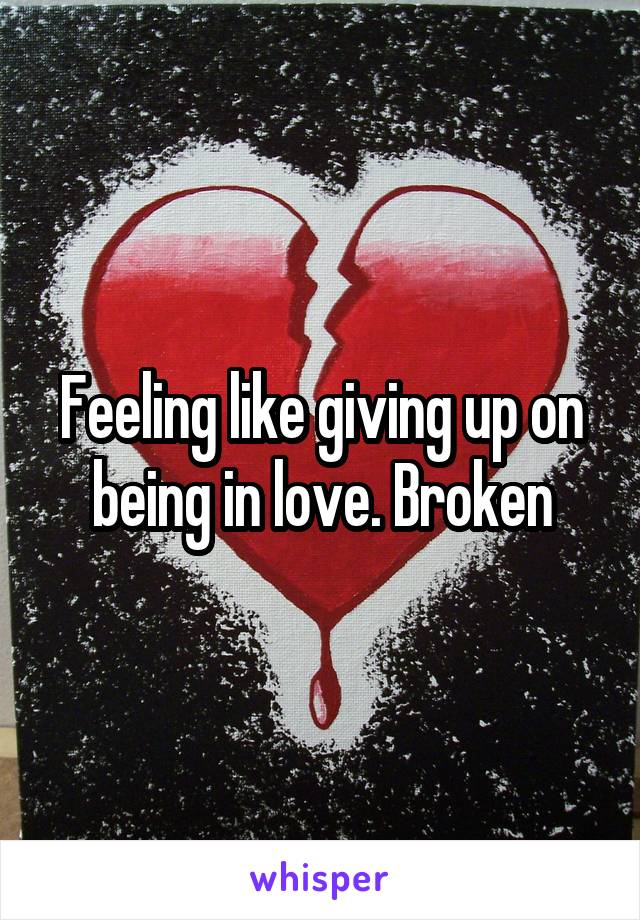 Feeling like giving up on being in love. Broken