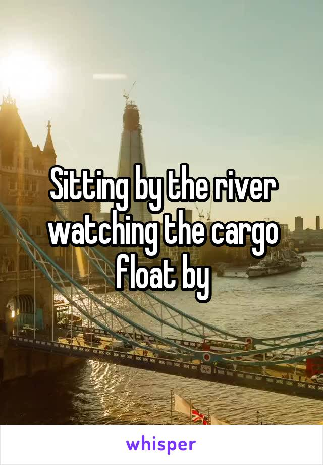 Sitting by the river watching the cargo float by