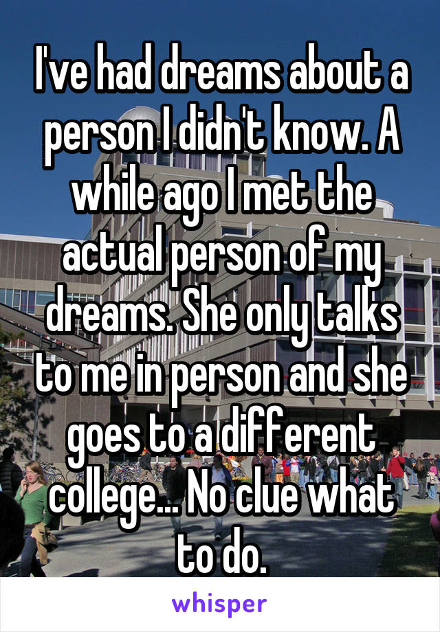I've had dreams about a person I didn't know. A while ago I met the actual person of my dreams. She only talks to me in person and she goes to a different college... No clue what to do.