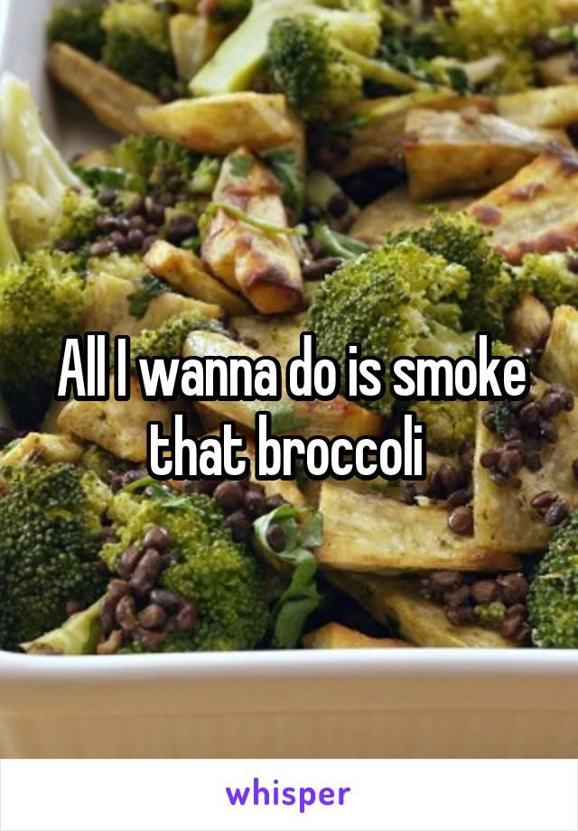 All I wanna do is smoke that broccoli