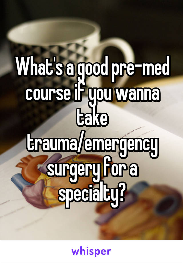 What's a good pre-med course if you wanna take trauma/emergency surgery for a specialty?