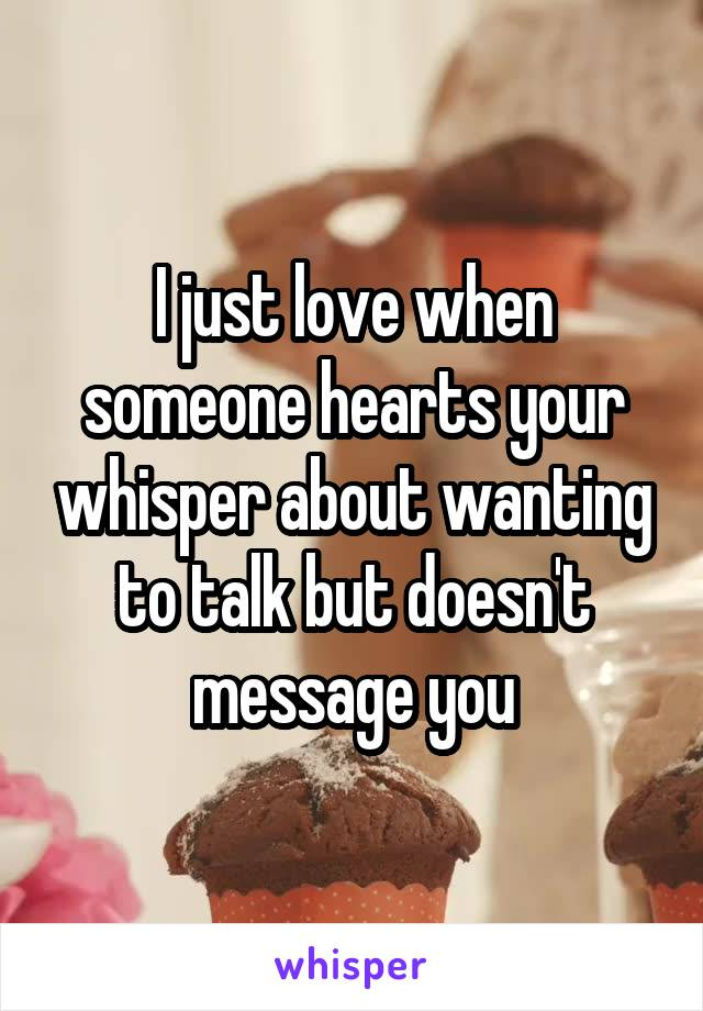 I just love when someone hearts your whisper about wanting to talk but doesn't message you