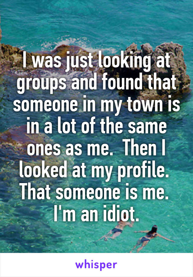 I was just looking at groups and found that someone in my town is in a lot of the same ones as me.  Then I looked at my profile.  That someone is me.  I'm an idiot.