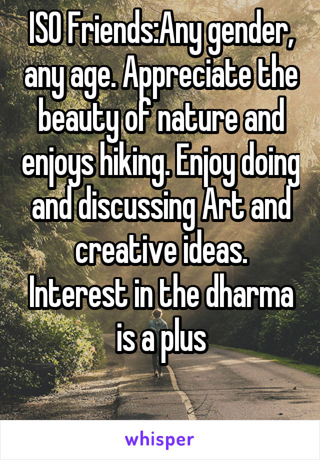 ISO Friends:Any gender, any age. Appreciate the beauty of nature and enjoys hiking. Enjoy doing and discussing Art and creative ideas. Interest in the dharma is a plus