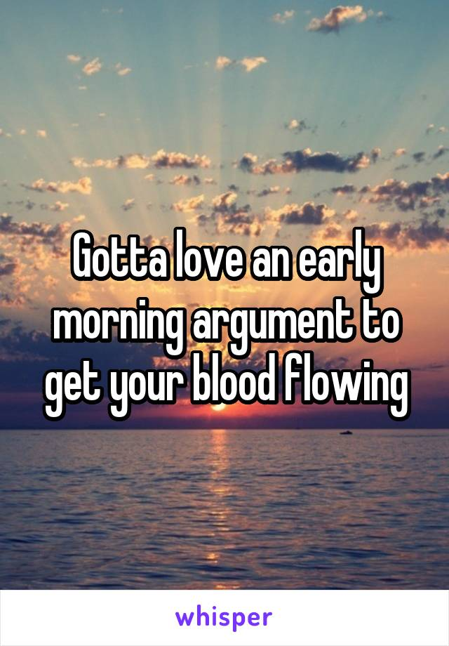 Gotta love an early morning argument to get your blood flowing