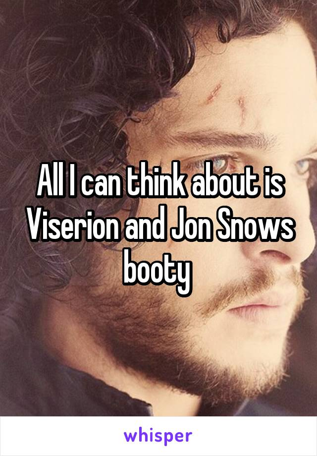 All I can think about is Viserion and Jon Snows booty