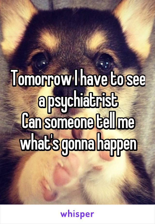 Tomorrow I have to see a psychiatrist Can someone tell me what's gonna happen