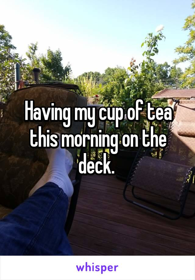 Having my cup of tea this morning on the deck.