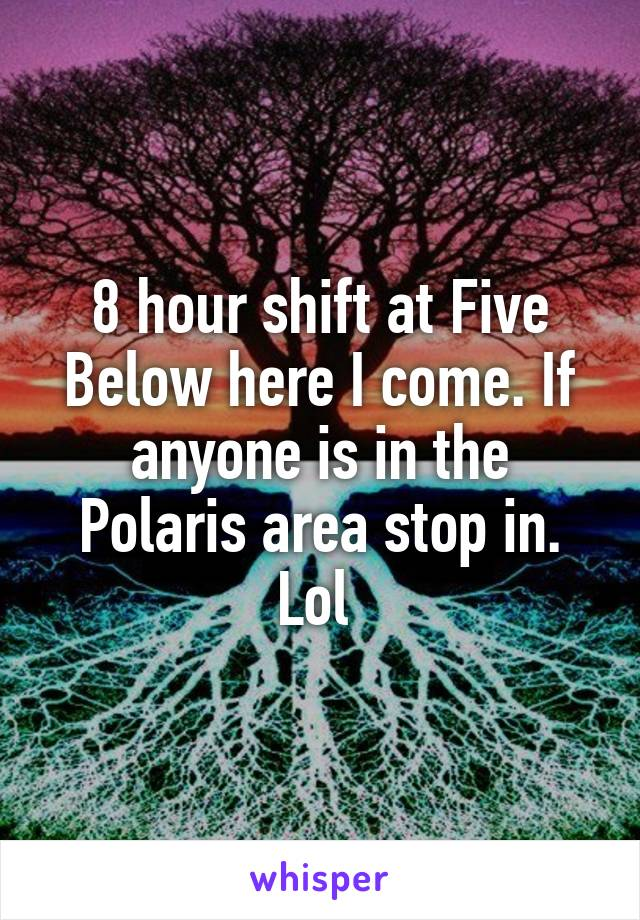 8 hour shift at Five Below here I come. If anyone is in the Polaris area stop in. Lol