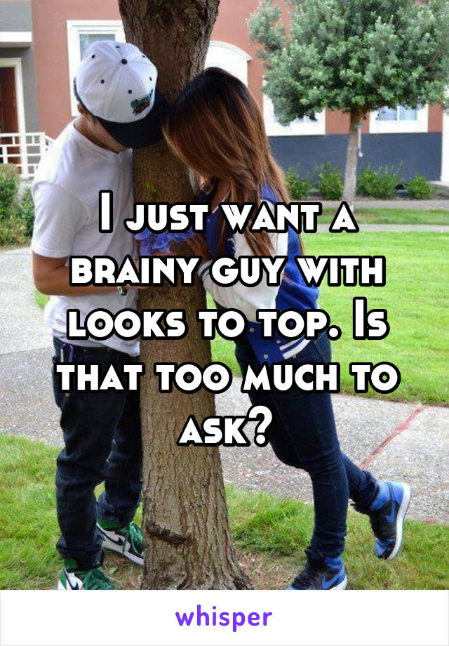 I just want a brainy guy with looks to top. Is that too much to ask?