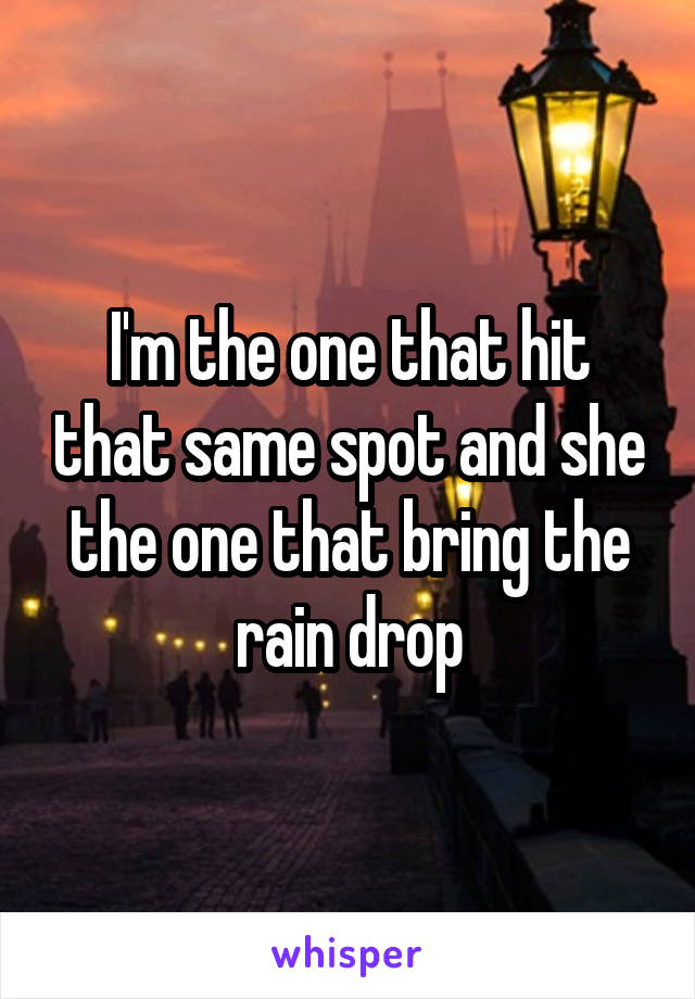 I'm the one that hit that same spot and she the one that bring the rain drop