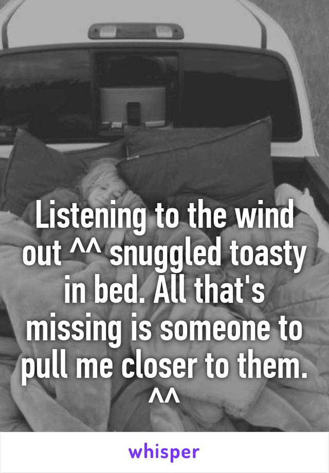 Listening to the wind out ^^ snuggled toasty in bed. All that's missing is someone to pull me closer to them. ^^