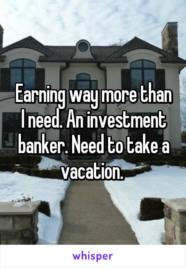 Earning way more than I need. An investment banker. Need to take a vacation.