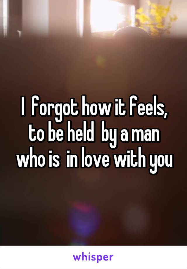 I  forgot how it feels, to be held  by a man who is  in love with you