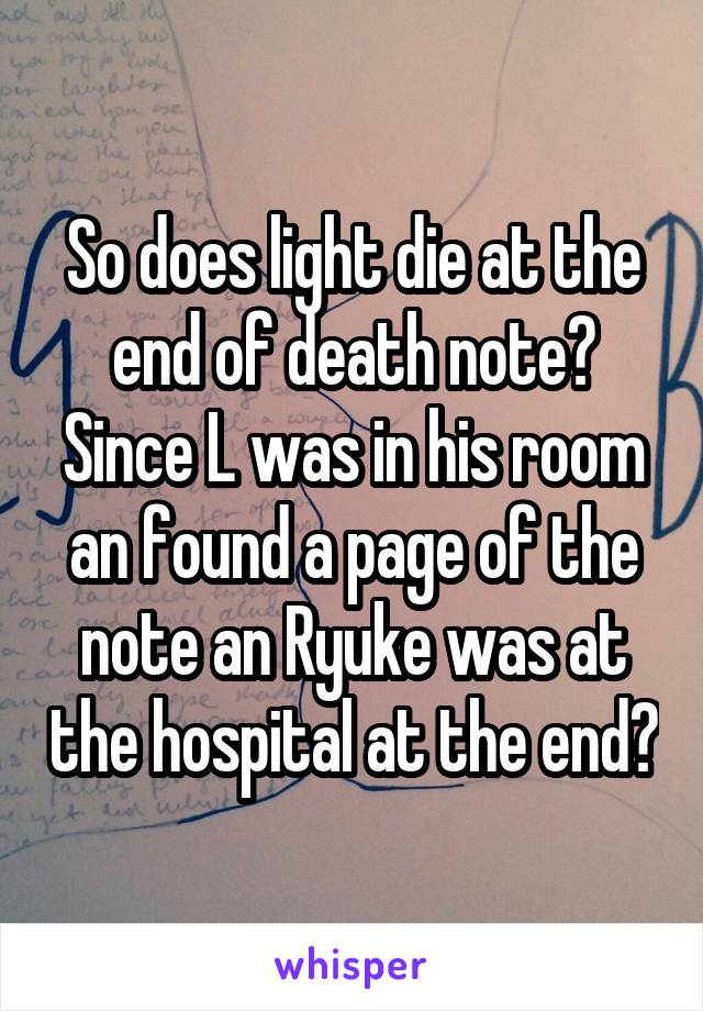 So does light die at the end of death note? Since L was in his room an found a page of the note an Ryuke was at the hospital at the end?