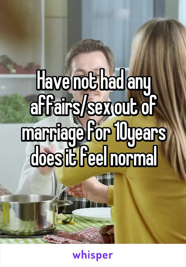 Have not had any affairs/sex out of marriage for 10years does it feel normal